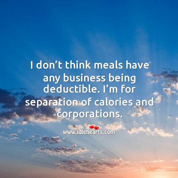 I don't think meals have any business being deductible. I'm for separation of calories and corporations. Image