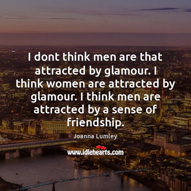 I dont think men are that attracted by glamour. I think women Joanna Lumley Picture Quote