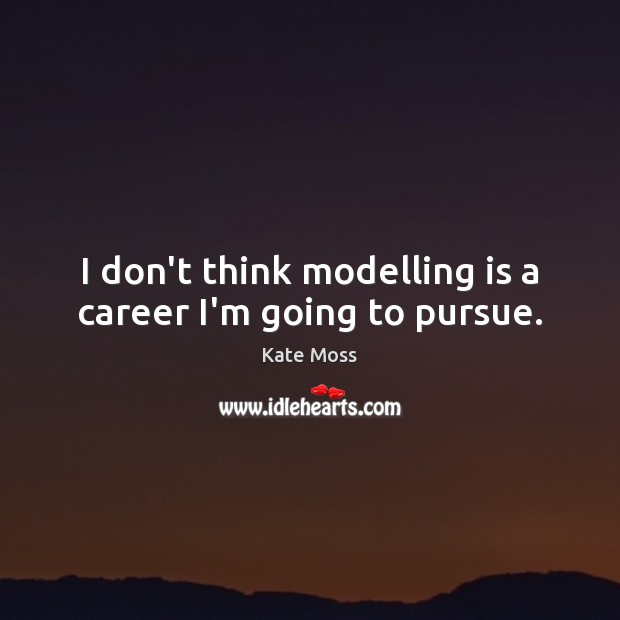 I don't think modelling is a career I'm going to pursue. Kate Moss Picture Quote