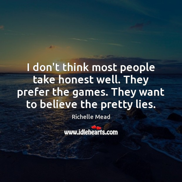 Image, I don't think most people take honest well. They prefer the games.