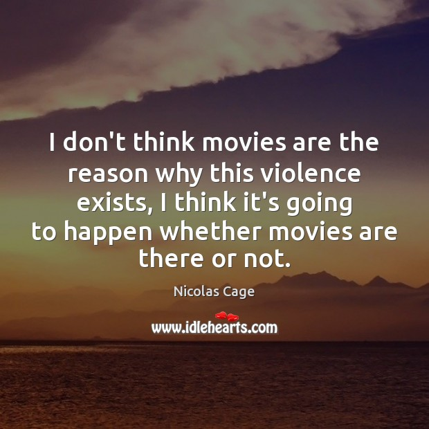 I don't think movies are the reason why this violence exists, I Nicolas Cage Picture Quote