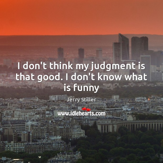 I don't think my judgment is that good. I don't know what is funny Jerry Stiller Picture Quote