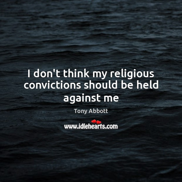 I don't think my religious convictions should be held against me Tony Abbott Picture Quote