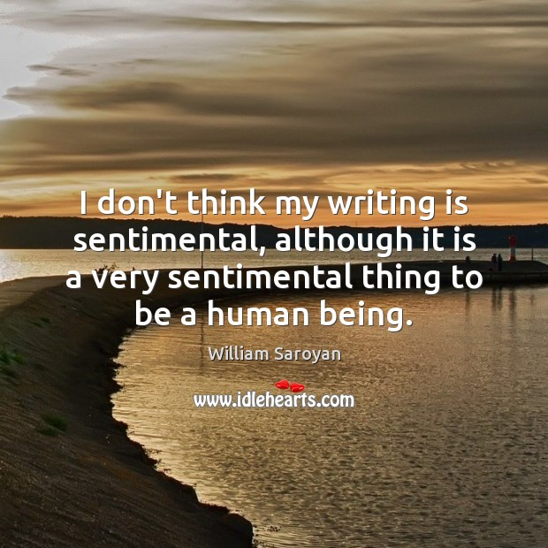 I don't think my writing is sentimental, although it is a very William Saroyan Picture Quote