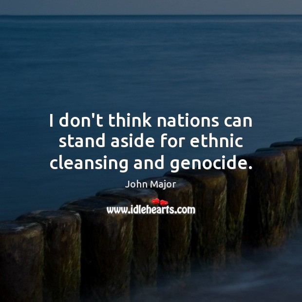 I don't think nations can stand aside for ethnic cleansing and genocide. Image