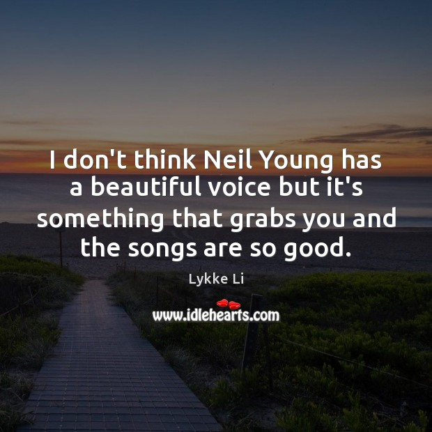 I don't think Neil Young has a beautiful voice but it's something Lykke Li Picture Quote