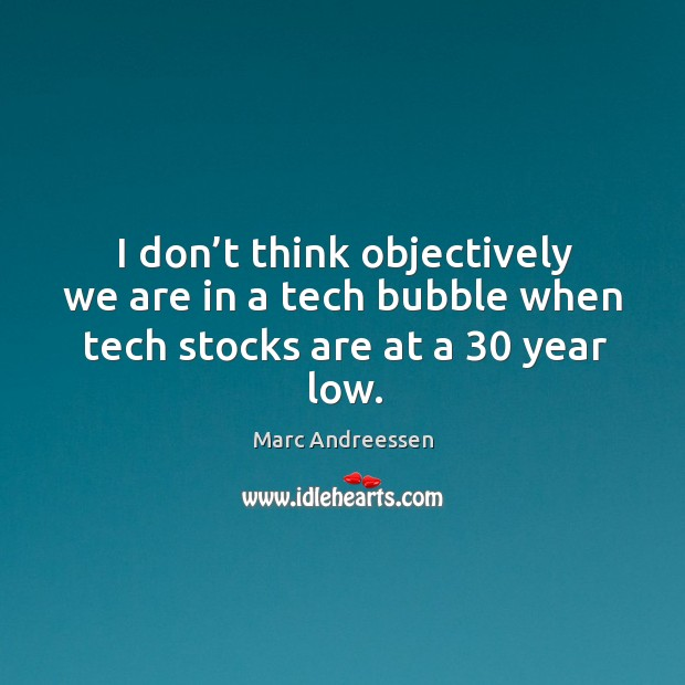 I don't think objectively we are in a tech bubble when tech stocks are at a 30 year low. Image