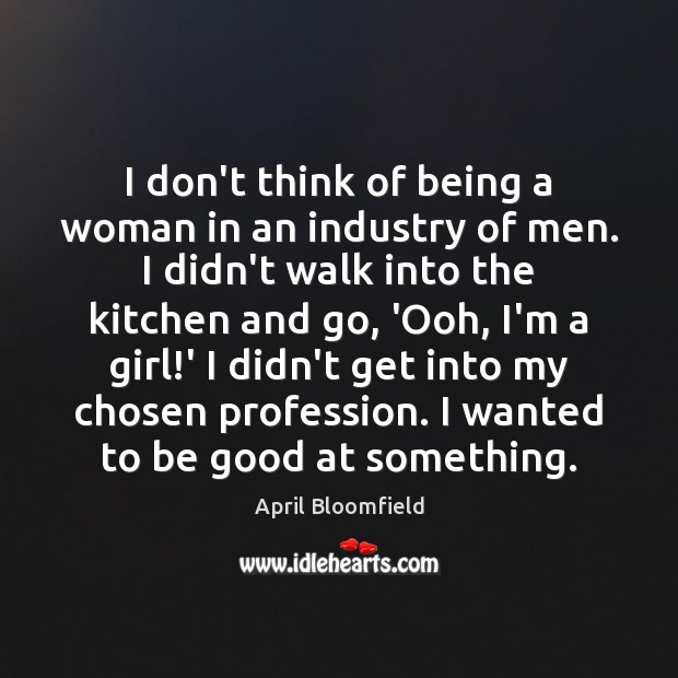Image, I don't think of being a woman in an industry of men.