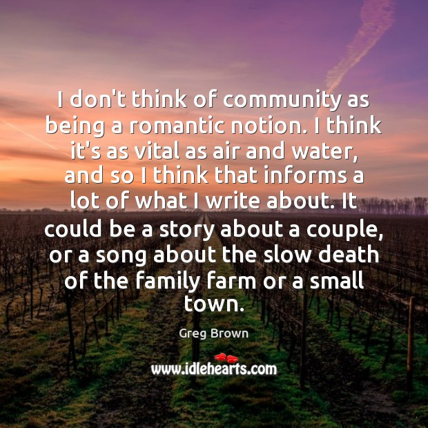 I don't think of community as being a romantic notion. I think Farm Quotes Image