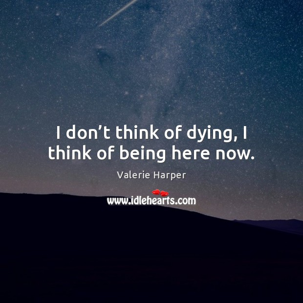 I don't think of dying, I think of being here now. Image