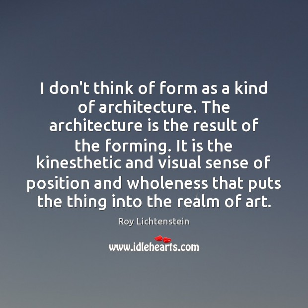 I don't think of form as a kind of architecture. The architecture Roy Lichtenstein Picture Quote