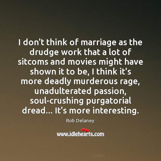 I don't think of marriage as the drudge work that a lot Rob Delaney Picture Quote