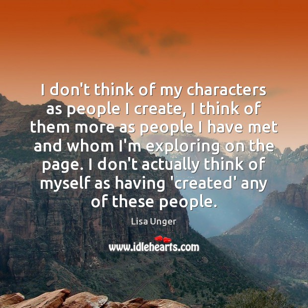 I don't think of my characters as people I create, I think Image
