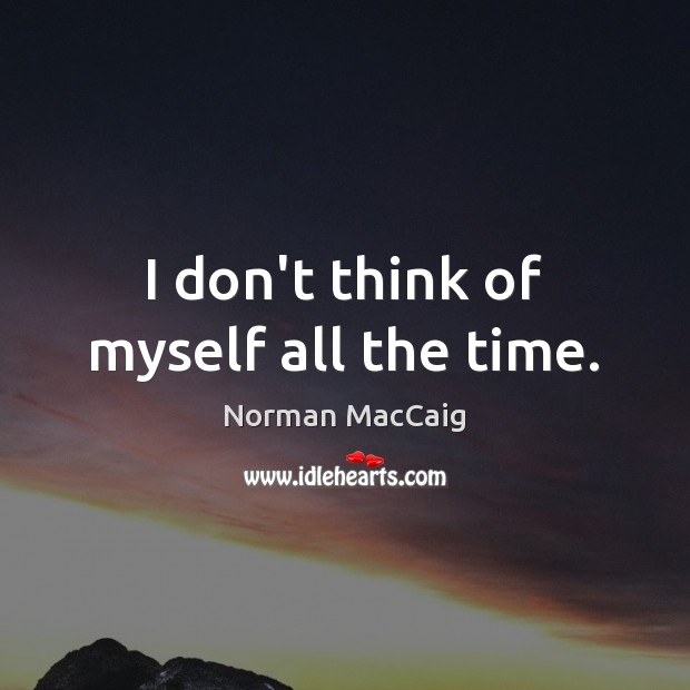 I don't think of myself all the time. Image