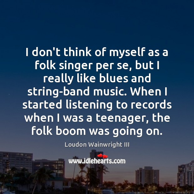 I don't think of myself as a folk singer per se, but Loudon Wainwright III Picture Quote