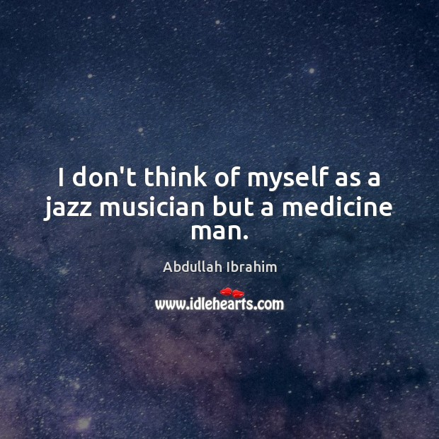 Image, I don't think of myself as a jazz musician but a medicine man.