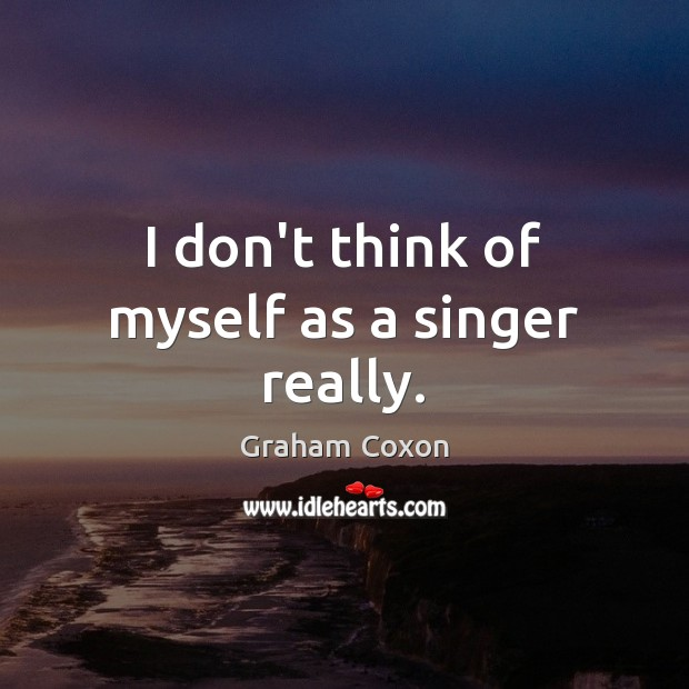 I don't think of myself as a singer really. Image
