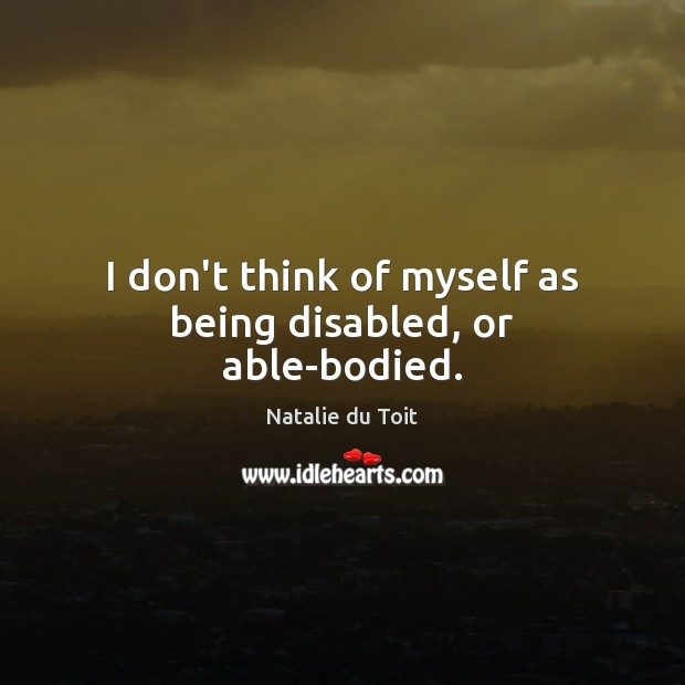I don't think of myself as being disabled, or able-bodied. Image