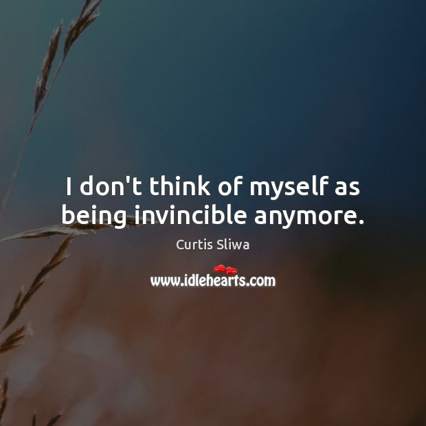 I don't think of myself as being invincible anymore. Image