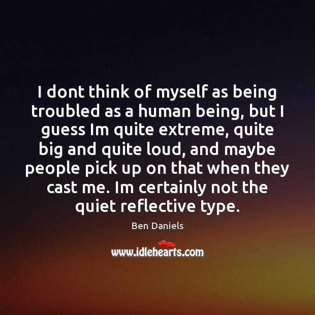 Image, I dont think of myself as being troubled as a human being,