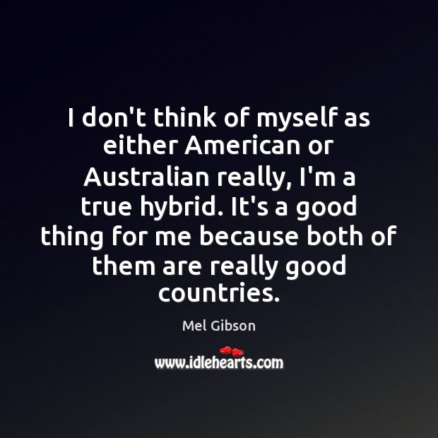 I don't think of myself as either American or Australian really, I'm Mel Gibson Picture Quote