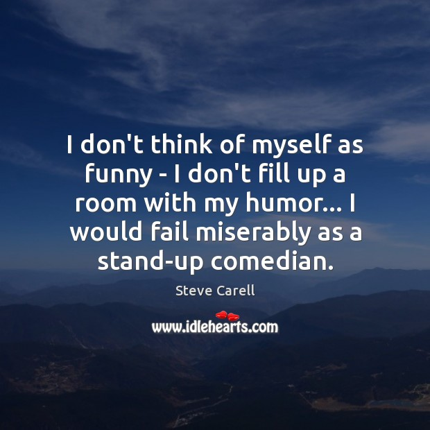 I don't think of myself as funny – I don't fill up Steve Carell Picture Quote