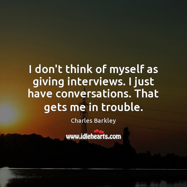 I don't think of myself as giving interviews. I just have conversations. Charles Barkley Picture Quote