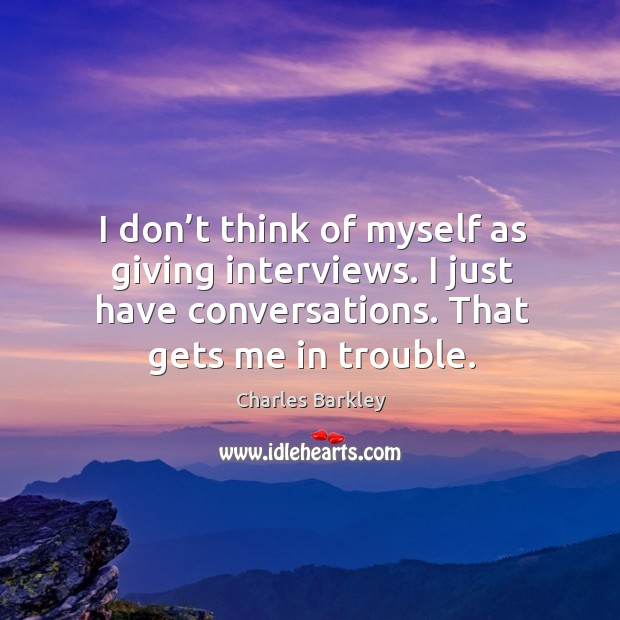 I don't think of myself as giving interviews. I just have conversations. That gets me in trouble. Charles Barkley Picture Quote