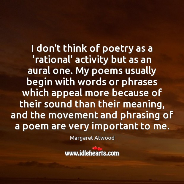 Image, I don't think of poetry as a 'rational' activity but as an