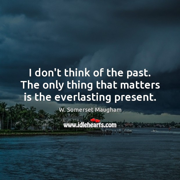 I don't think of the past. The only thing that matters is the everlasting present. Image