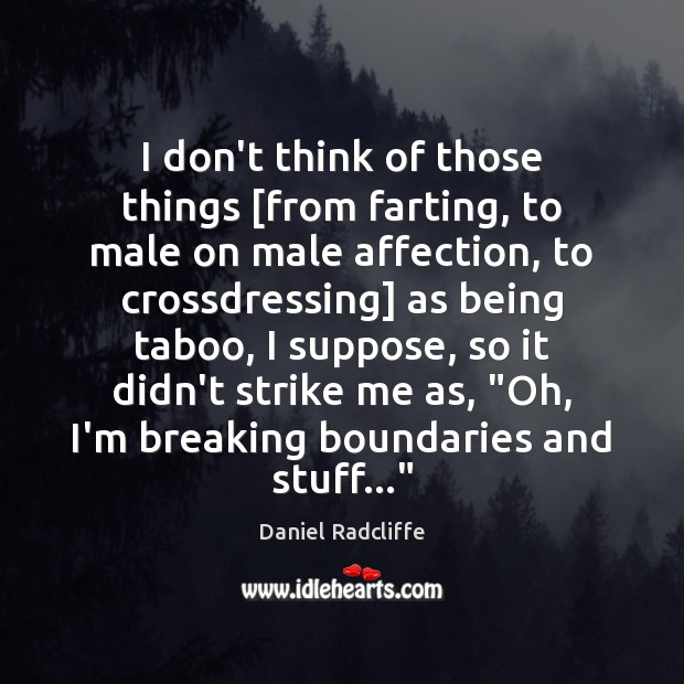 I don't think of those things [from farting, to male on male Daniel Radcliffe Picture Quote