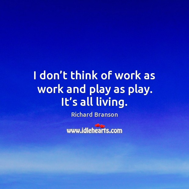 I don't think of work as work and play as play. It's all living. Image