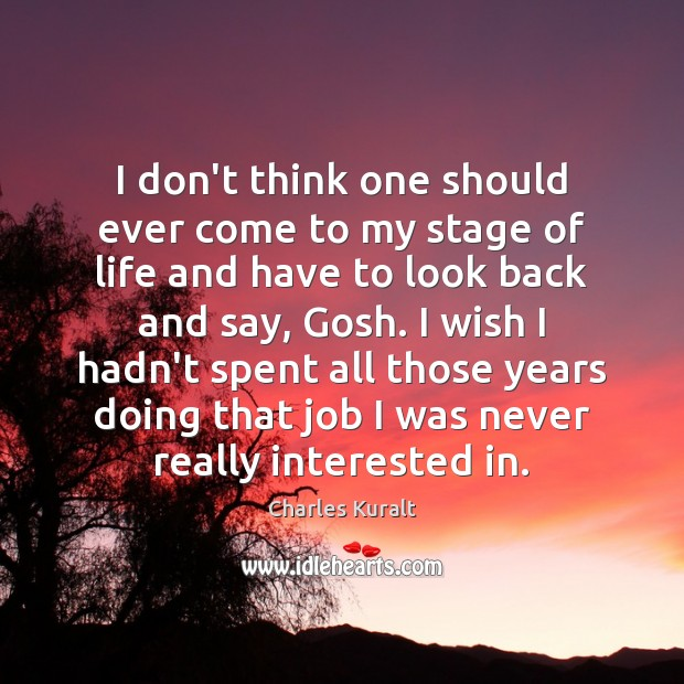 I don't think one should ever come to my stage of life Charles Kuralt Picture Quote
