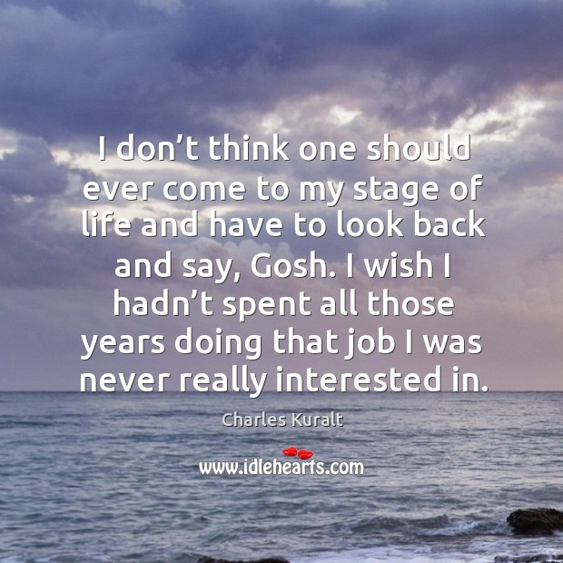 I don't think one should ever come to my stage of life and have to look back and say, gosh. Charles Kuralt Picture Quote