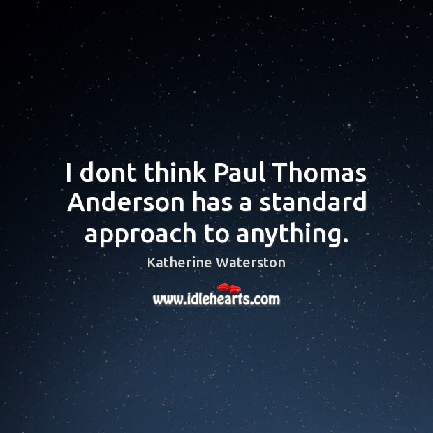 I dont think Paul Thomas Anderson has a standard approach to anything. Image