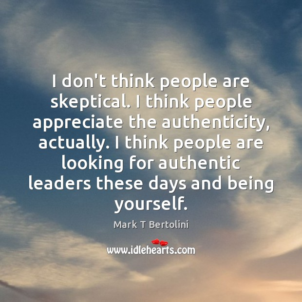 I don't think people are skeptical. I think people appreciate the authenticity, Appreciate Quotes Image