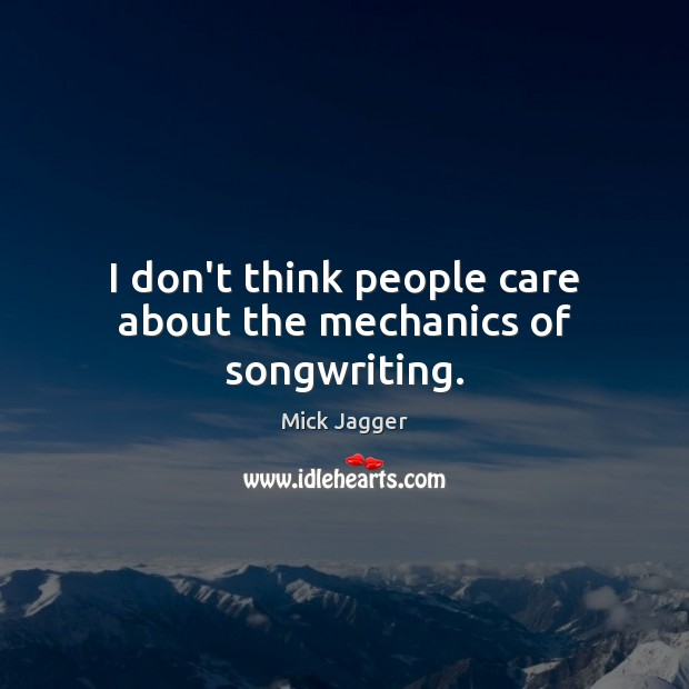 I don't think people care about the mechanics of songwriting. Mick Jagger Picture Quote