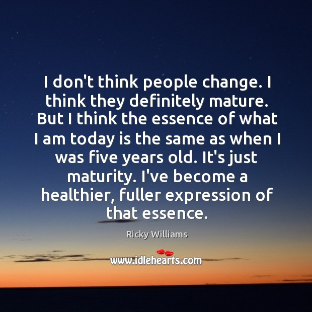 I don't think people change. I think they definitely mature. But I Image