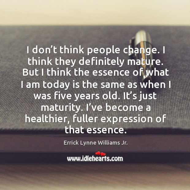 I don't think people change. I think they definitely mature. But I think the essence of what Image