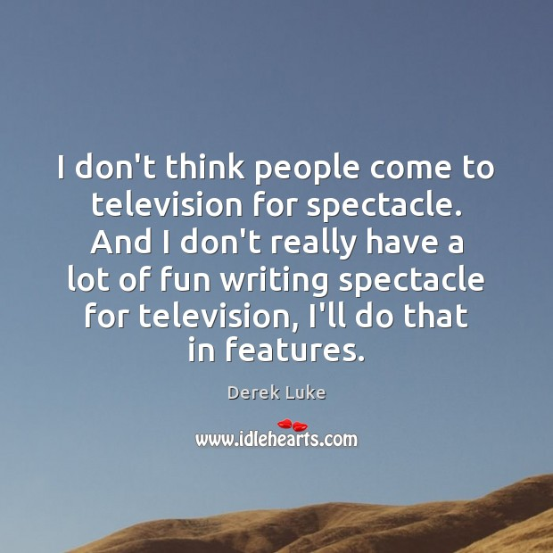 I don't think people come to television for spectacle. And I don't Image