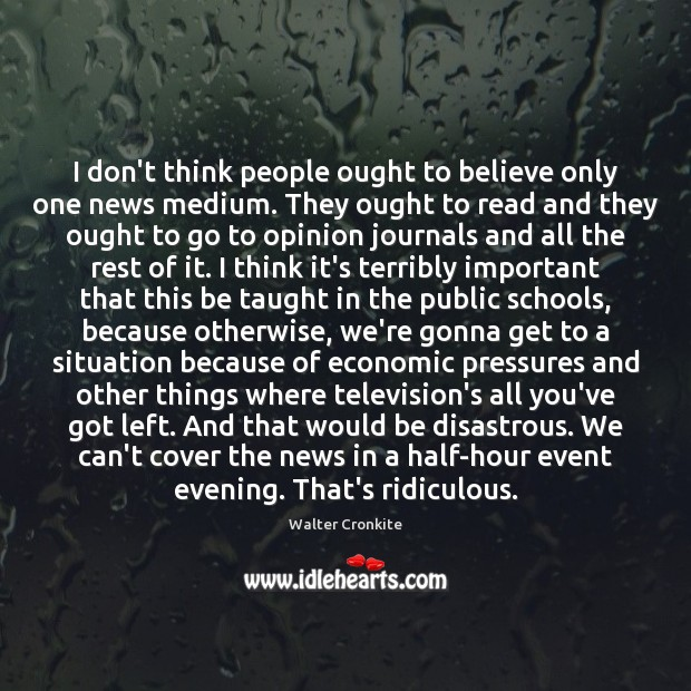 I don't think people ought to believe only one news medium. They Walter Cronkite Picture Quote