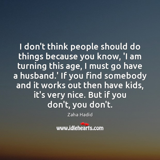 I don't think people should do things because you know, 'I am Zaha Hadid Picture Quote