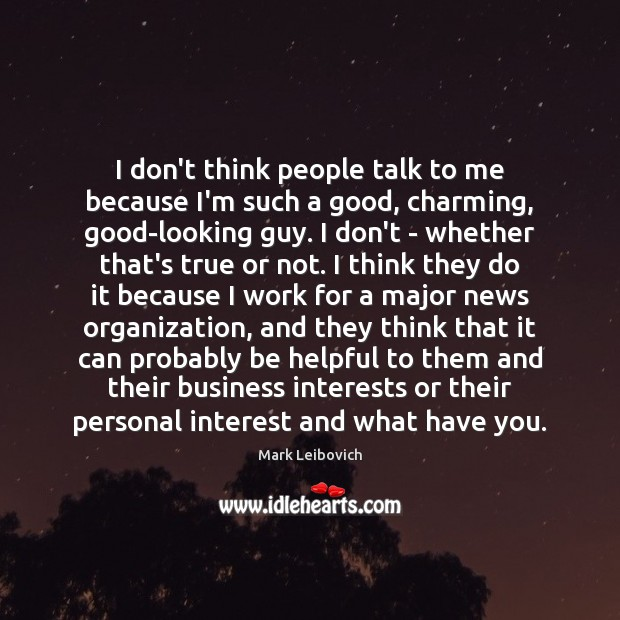 I don't think people talk to me because I'm such a good, Mark Leibovich Picture Quote