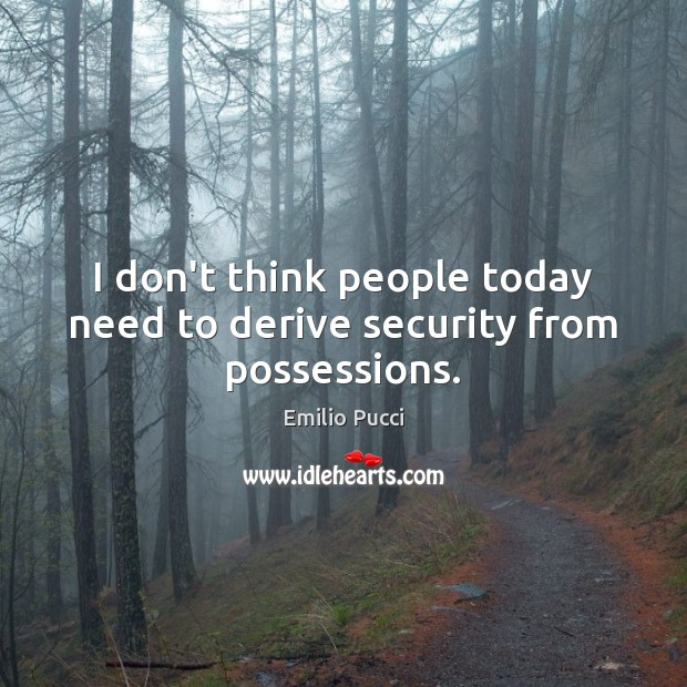 I don't think people today need to derive security from possessions. Image
