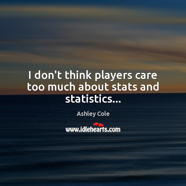 Image, I don't think players care too much about stats and statistics…