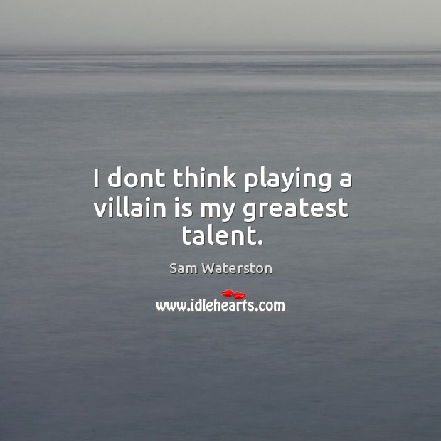 I dont think playing a villain is my greatest talent. Image