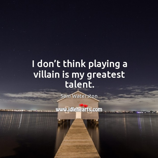I don't think playing a villain is my greatest talent. Sam Waterston Picture Quote