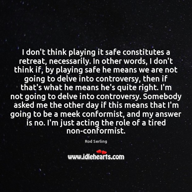 I don't think playing it safe constitutes a retreat, necessarily. In other Rod Serling Picture Quote