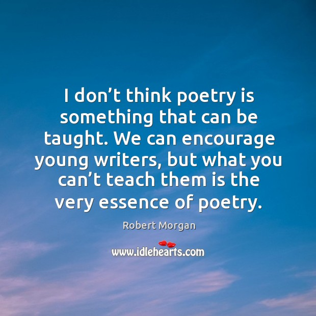 I don't think poetry is something that can be taught. We can encourage young writers Robert Morgan Picture Quote