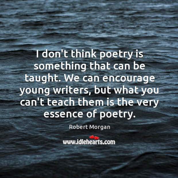 I don't think poetry is something that can be taught. We can Robert Morgan Picture Quote